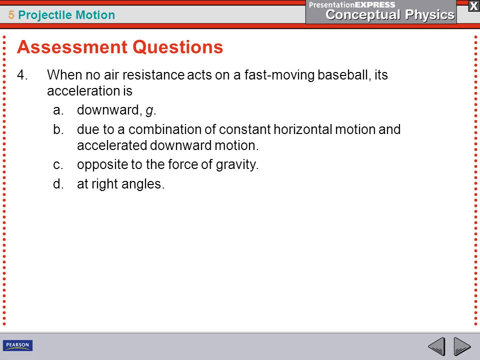 5 Projectile Motion 4.When no air resistance acts on a fast-moving baseball, its acceleration is a.downward, g. b.due to a combination of constant hor