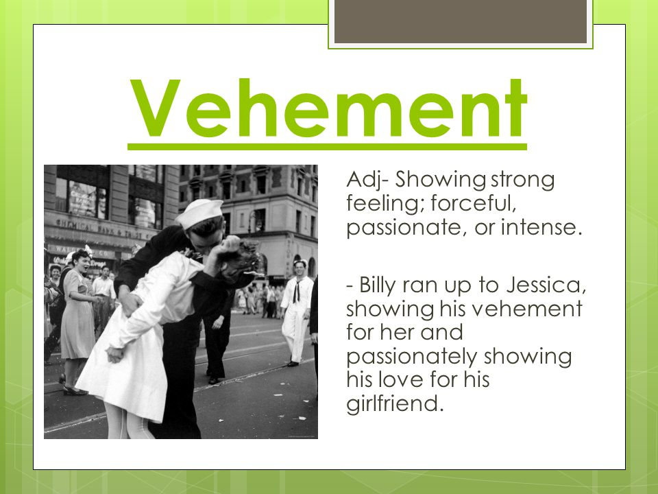 Vehement Adj- Showing strong feeling; forceful, passionate, or intense.