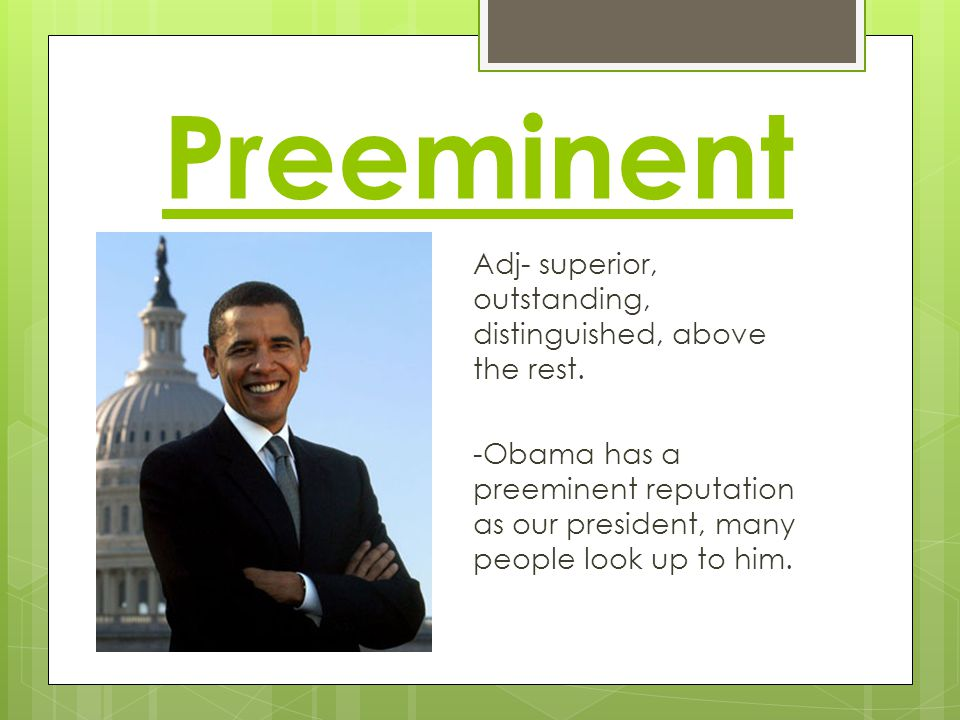 Preeminent Adj- superior, outstanding, distinguished, above the rest. -Obama has a preeminent reputation as our president, many people look up to him.
