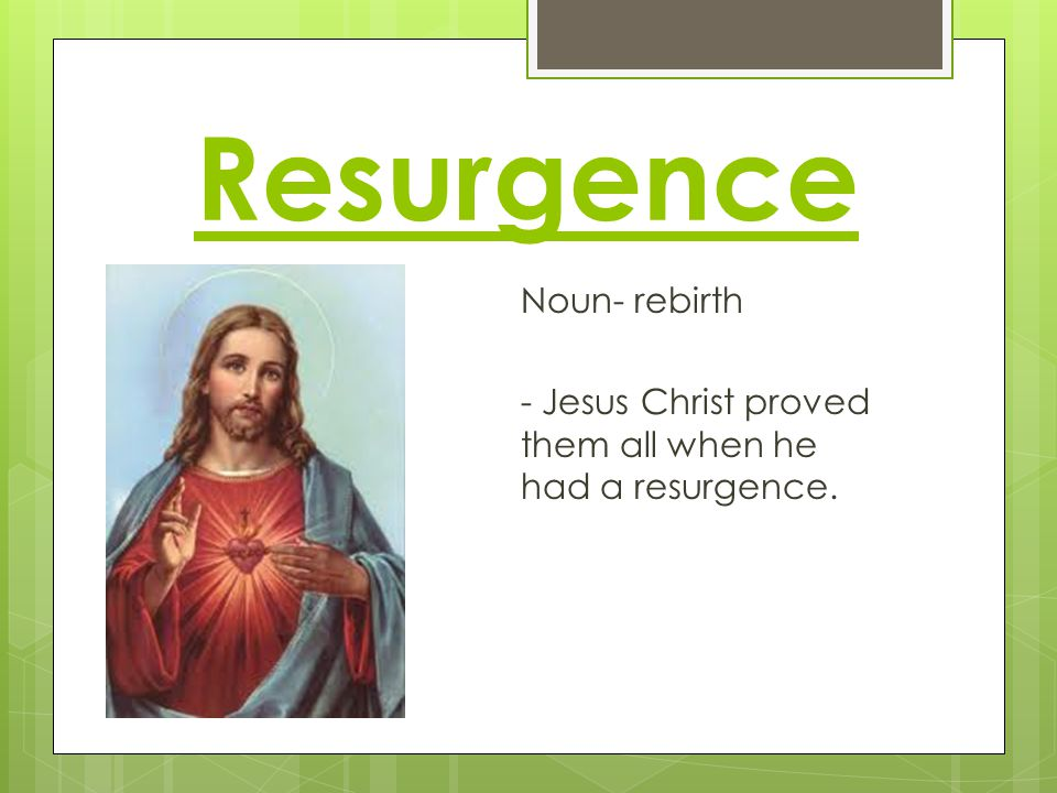 Resurgence Noun- rebirth - Jesus Christ proved them all when he had a resurgence.
