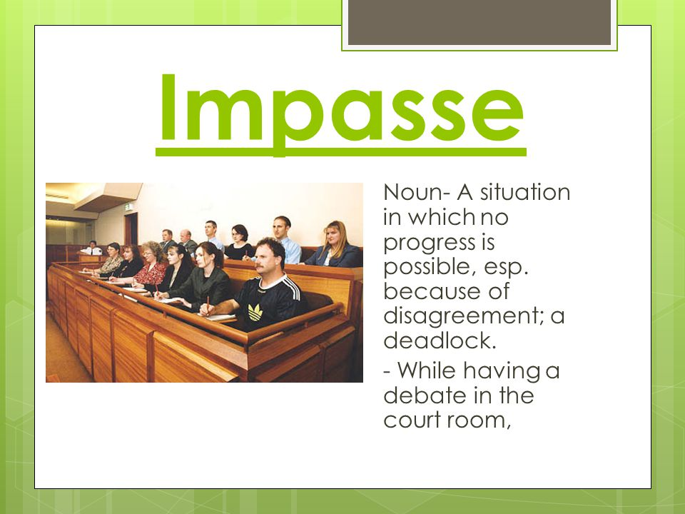 Impasse Noun- A situation in which no progress is possible, esp.