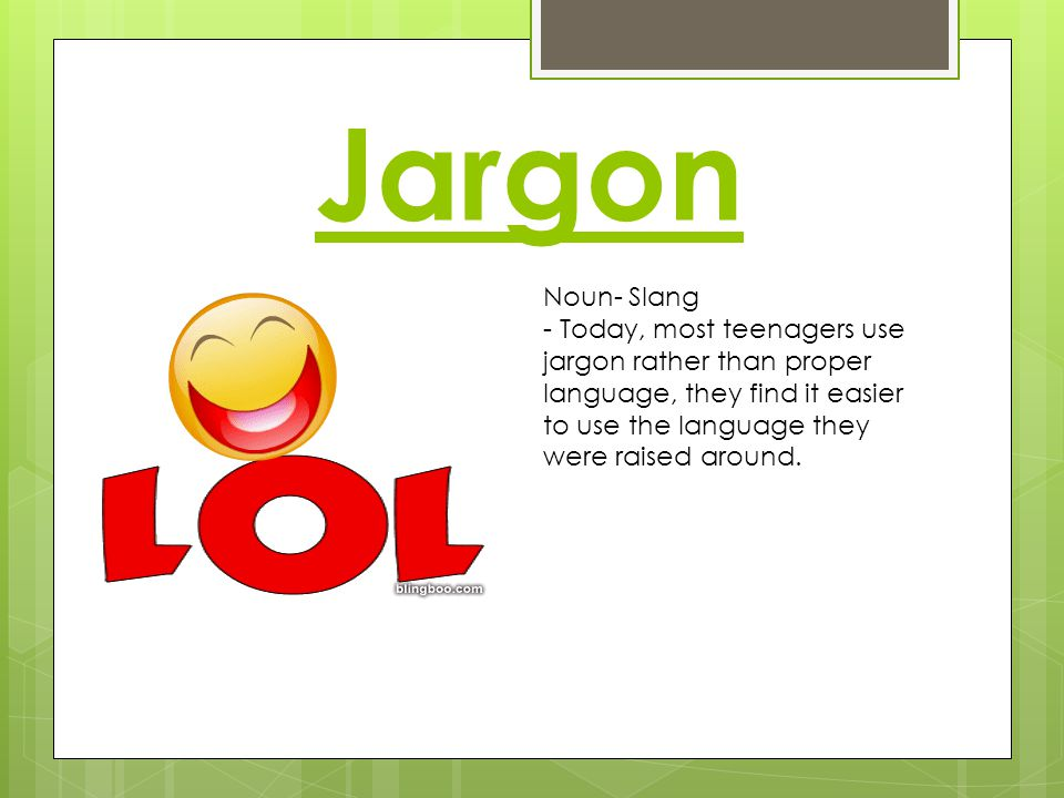 Jargon Noun- Slang - Today, most teenagers use jargon rather than proper language, they find it easier to use the language they were raised around.