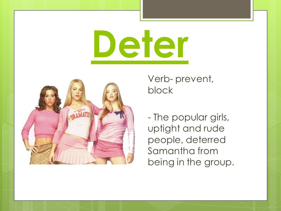 Deter Verb- prevent, block - The popular girls, uptight and rude people, deterred Samantha from being in the group.