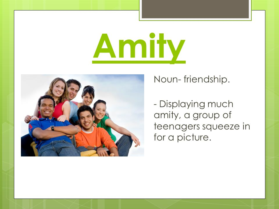 Amity Noun- friendship. - Displaying much amity, a group of teenagers squeeze in for a picture.