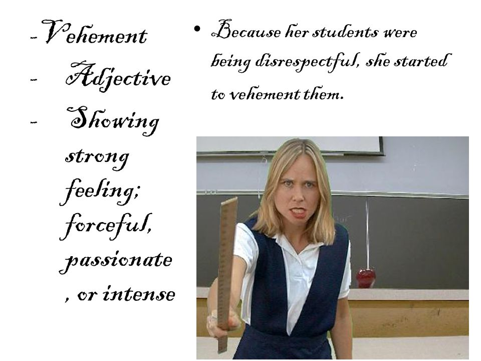 Because her students were being disrespectful, she started to vehement them.