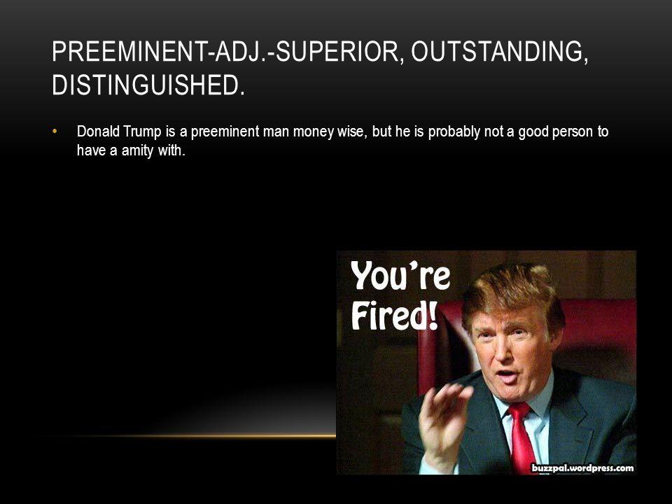 PREEMINENT-ADJ.-SUPERIOR, OUTSTANDING, DISTINGUISHED.