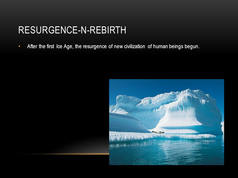 RESURGENCE-N-REBIRTH After the first Ice Age, the resurgence of new civilization of human beings begun.