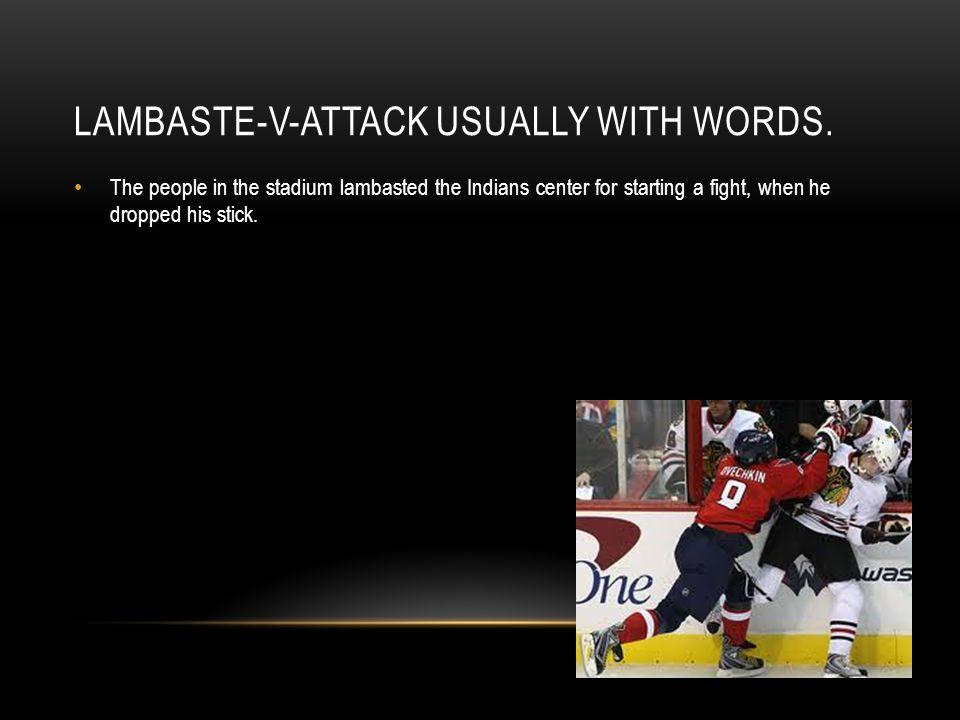 LAMBASTE-V-ATTACK USUALLY WITH WORDS.