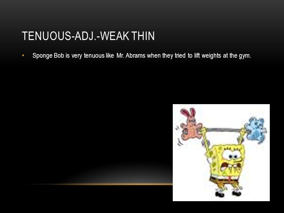 TENUOUS-ADJ.-WEAK THIN Sponge Bob is very tenuous like Mr.