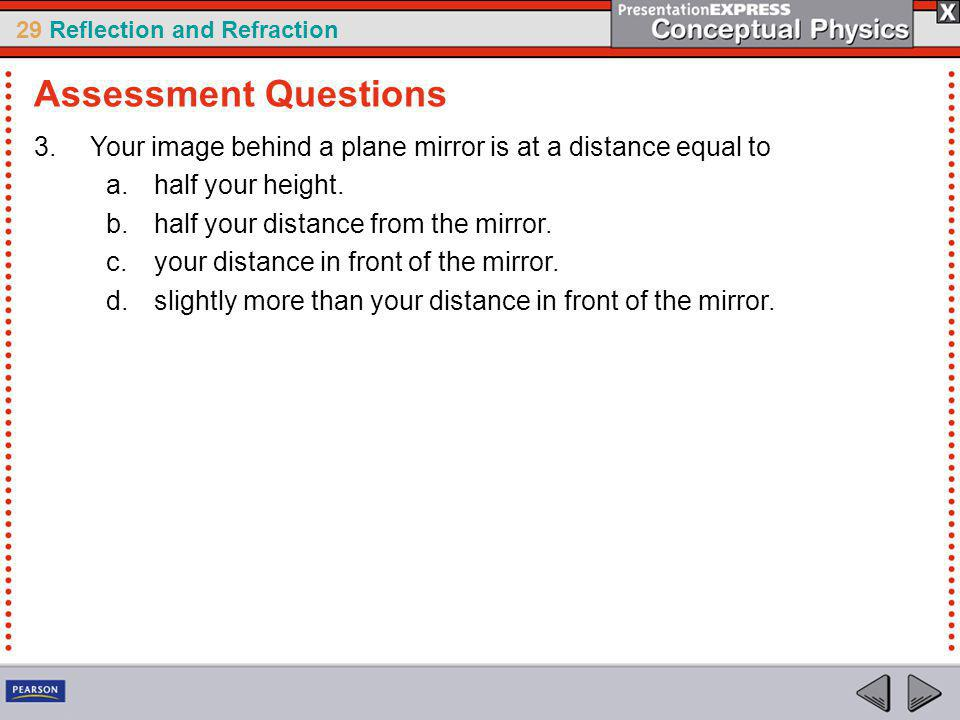 29 Reflection and Refraction 3.Your image behind a plane mirror is at a distance equal to a.half your height.