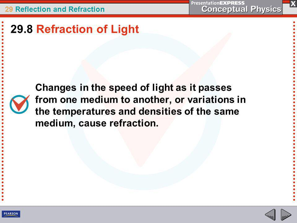 29 Reflection and Refraction Changes in the speed of light as it passes from one medium to another, or variations in the temperatures and densities of the same medium, cause refraction.