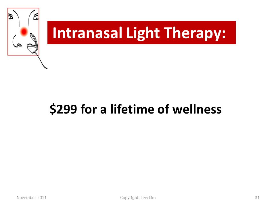 $299 for a lifetime of wellness Intranasal Light Therapy: November 201131Copyright: Lew Lim