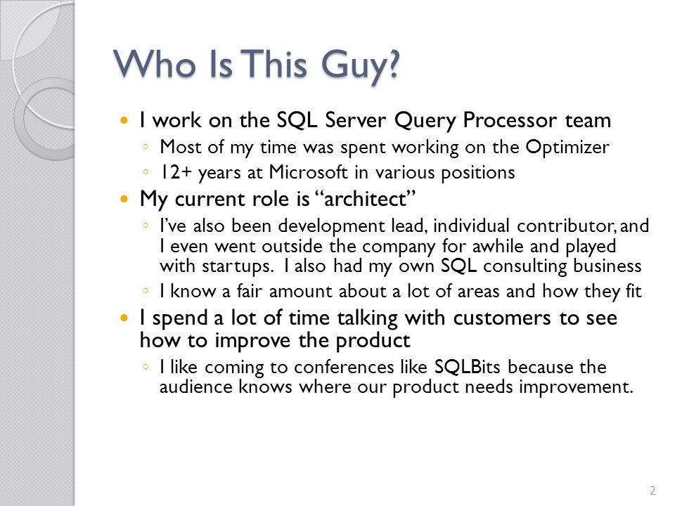 Where to Learn More SQL Server 2008 Internals – Query Optimizer chapter SQL Server 2008 Internals – Query Optimizer chapter ◦ I wrote a chapter on the Optimizer, but there are lots of great things in that book from the other authors I wrote a chapter on the Optimizer, but there are lots of great things in that book from the other authors My Blog: ◦ http://blogs.msdn.com/conor_cunningham_msft/defau lt.aspx Conor vs.