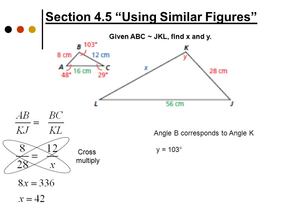Crossmultiply Section 4.5 Using Similar Figures Given ABC ~ JKL, find x and y.