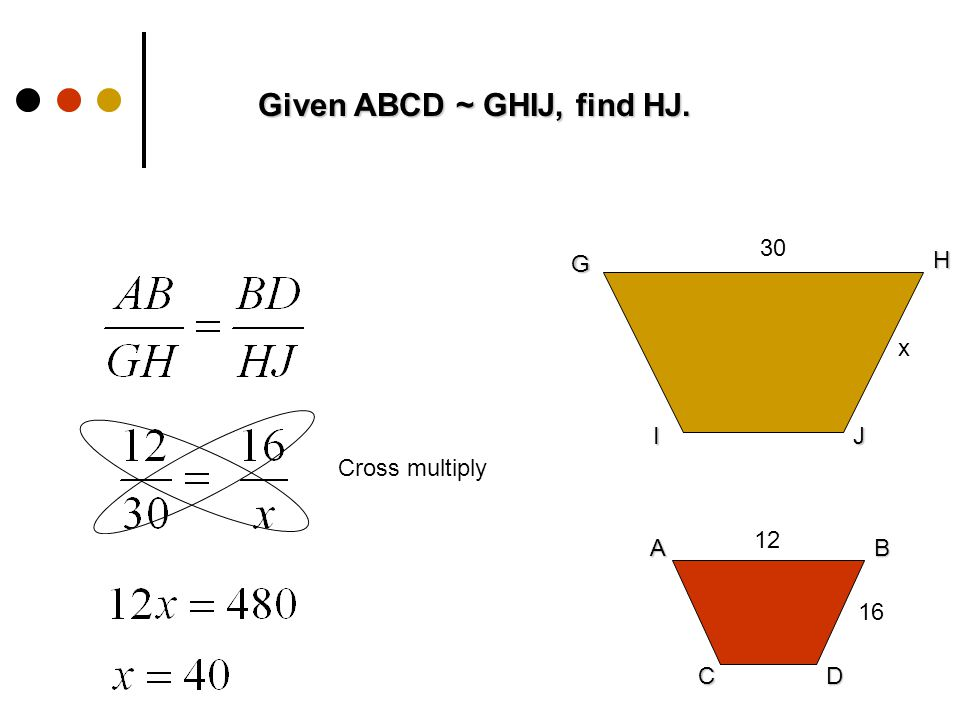 Given ABCD ~ GHIJ, find HJ. G H IJ AB CD x 16 Cross multiply