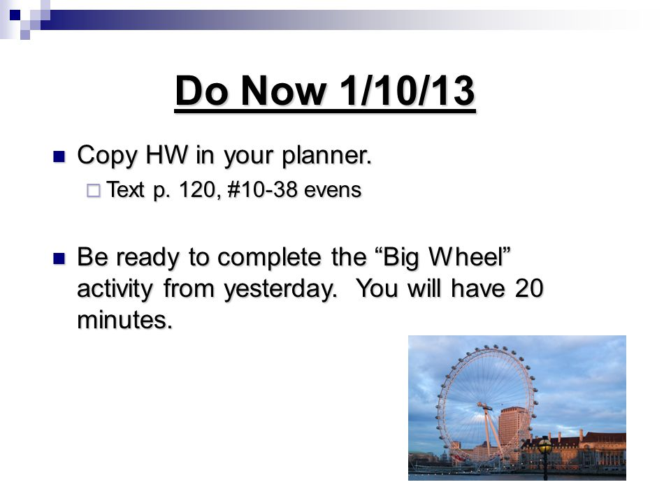 Do Now 1/10/13 Copy HW in your planner. Copy HW in your planner.
