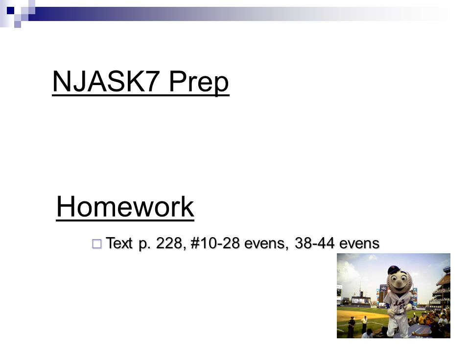 Homework  Text p. 228, #10-28 evens, 38-44 evens NJASK7 Prep