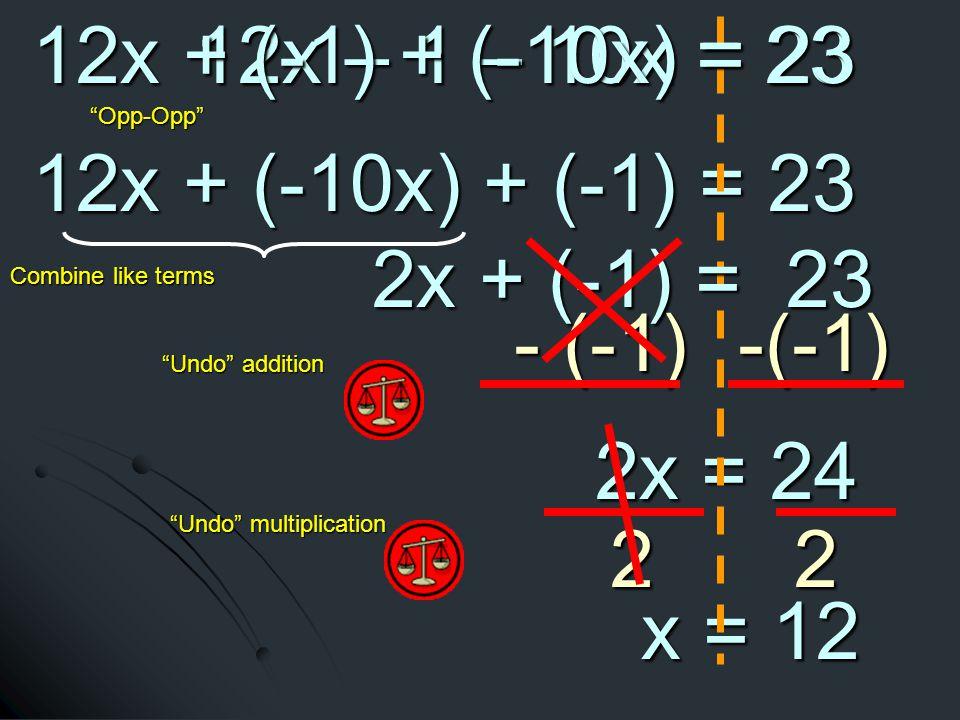 12x + (-10x) + (-1) = 23 12x + (-10x) + (-1) = 23 - (-1) -(-1) 2x = 24 2x = 24 Undo addition Undo multiplication 22 x = 12 x = 12 2x + (-1) = 23 2x + (-1) = 23 Combine like terms 12x – 1 – 10x = 23 Opp-Opp 12x + (-1) + (-10x) = 23 12x + (-1) + (-10x) = 23