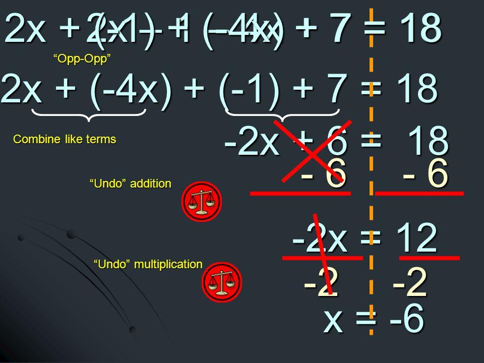 2x + (-4x) + (-1) + 7 = 18 2x + (-4x) + (-1) + 7 = 18 - 6 - 6 -2x = 12 -2x = 12 Undo addition Undo multiplication -2-2 x = -6 x = -6 -2x + 6 = 18 -2x + 6 = 18 Combine like terms 2x – 1 – 4x + 7 = 18 Opp-Opp 2x + (-1) + (-4x) + 7 = 18 2x + (-1) + (-4x) + 7 = 18