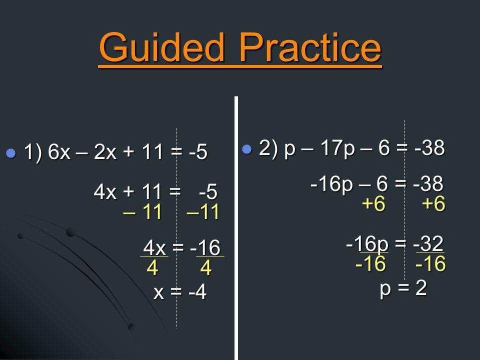1) 6x – 2x + 11 = -5 1) 6x – 2x + 11 = -5 2) p – 17p – 6 = -38 2) p – 17p – 6 = -38 4x + 11 = -5 4x = -16 x = -4 -16p – 6 = -38 -16p – 6 = -38 -16p = -32 -16p = -32 p = 2 p = 2 Guided Practice – 11 –11 4 4 +6 +6 -16 -16 -16 -16