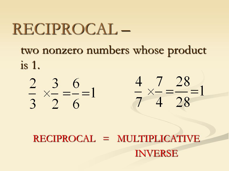 RECIPROCAL – two nonzero numbers whose product is 1. RECIPROCAL = MULTIPLICATIVE INVERSE INVERSE