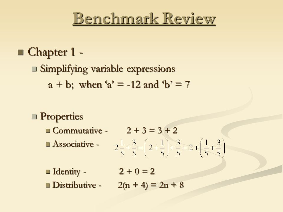 Benchmark Review Chapter 1 - Chapter 1 - Simplifying variable expressions Simplifying variable expressions a + b; when 'a' = -12 and 'b' = 7 a + b; when 'a' = -12 and 'b' = 7 Properties Properties Commutative = Commutative = Associative - Associative - Identity = 2 Identity = 2 Distributive - 2(n + 4) = 2n + 8 Distributive - 2(n + 4) = 2n + 8