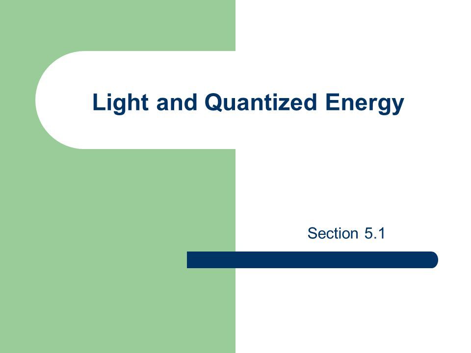 The Particle Nature of Light Planck said the light energy emitted by hot objects is quantized - it is emitted in quantum units of energy.