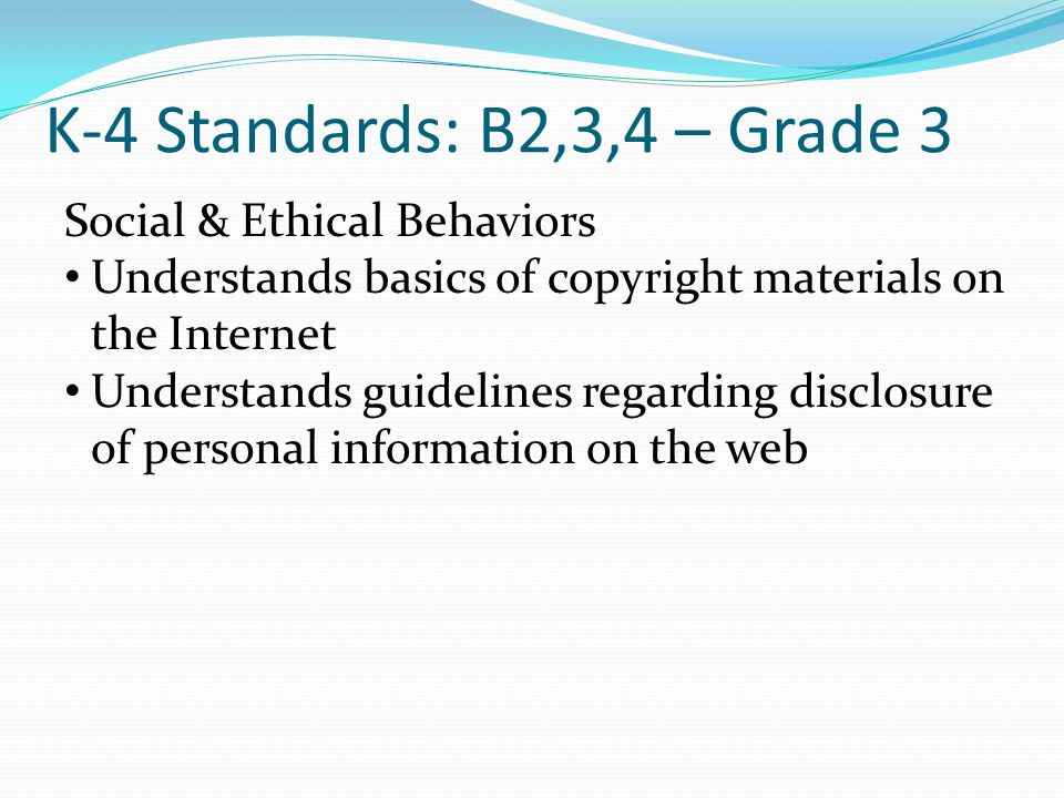 K-4 Standards: B2,3,4 – Grade 3 Social & Ethical Behaviors Understands basics of copyright materials on the Internet Understands guidelines regarding disclosure of personal information on the web