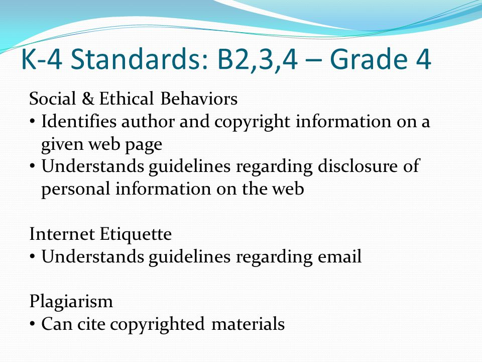 K-4 Standards: B2,3,4 – Grade 4 Social & Ethical Behaviors Identifies author and copyright information on a given web page Understands guidelines regarding disclosure of personal information on the web Internet Etiquette Understands guidelines regarding email Plagiarism Can cite copyrighted materials