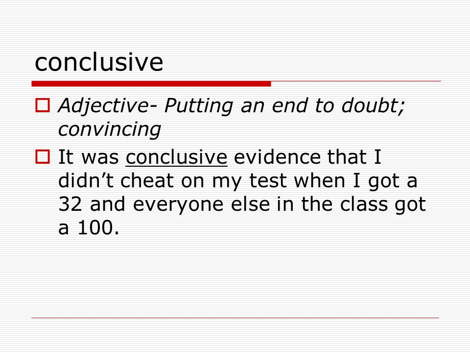 conclusive  Adjective- Putting an end to doubt; convincing  It was conclusive evidence that I didn't cheat on my test when I got a 32 and everyone else in the class got a 100.