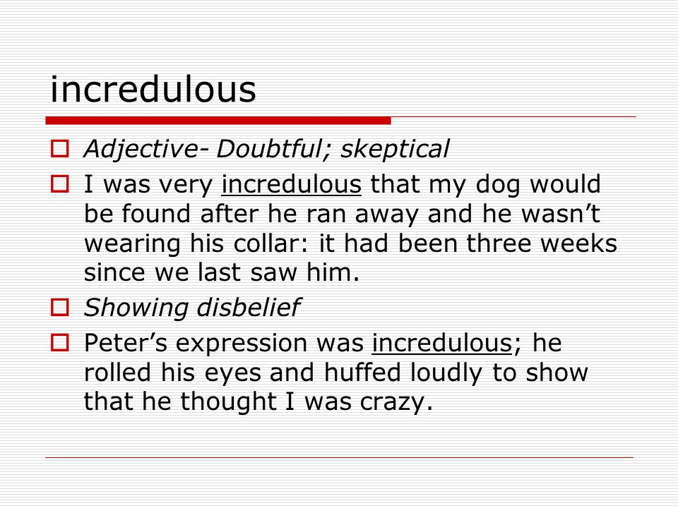 incredulous  Adjective- Doubtful; skeptical  I was very incredulous that my dog would be found after he ran away and he wasn't wearing his collar: it had been three weeks since we last saw him.
