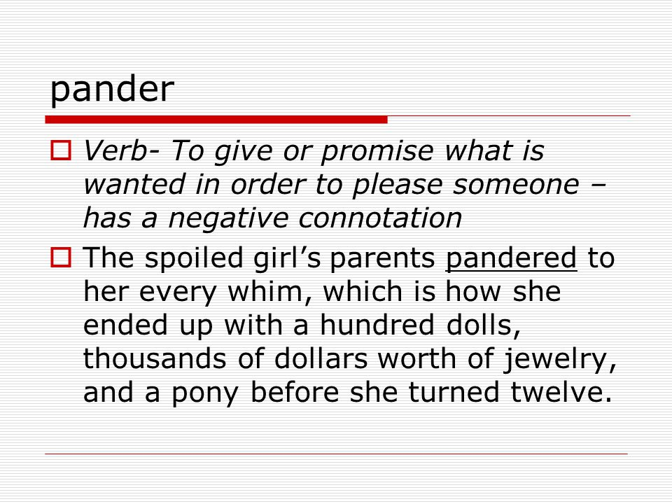 pander  Verb- To give or promise what is wanted in order to please someone – has a negative connotation  The spoiled girl's parents pandered to her every whim, which is how she ended up with a hundred dolls, thousands of dollars worth of jewelry, and a pony before she turned twelve.