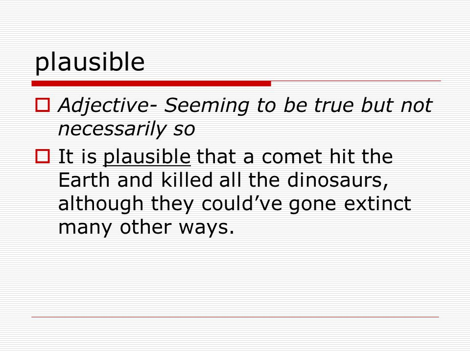 plausible  Adjective- Seeming to be true but not necessarily so  It is plausible that a comet hit the Earth and killed all the dinosaurs, although they could've gone extinct many other ways.