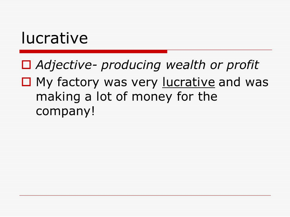 lucrative  Adjective- producing wealth or profit  My factory was very lucrative and was making a lot of money for the company!