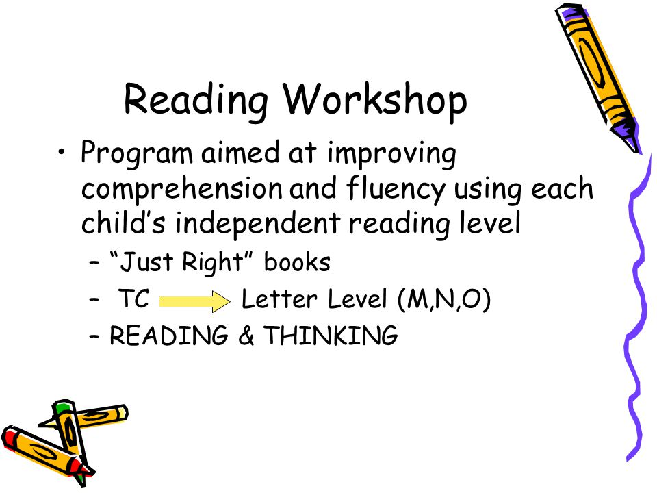 Reading Workshop Program aimed at improving comprehension and fluency using each child's independent reading level – Just Right books – TC Letter Level (M,N,O) –READING & THINKING