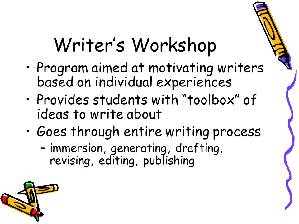 Writer's Workshop Program aimed at motivating writers based on individual experiences Provides students with toolbox of ideas to write about Goes through entire writing process –immersion, generating, drafting, revising, editing, publishing