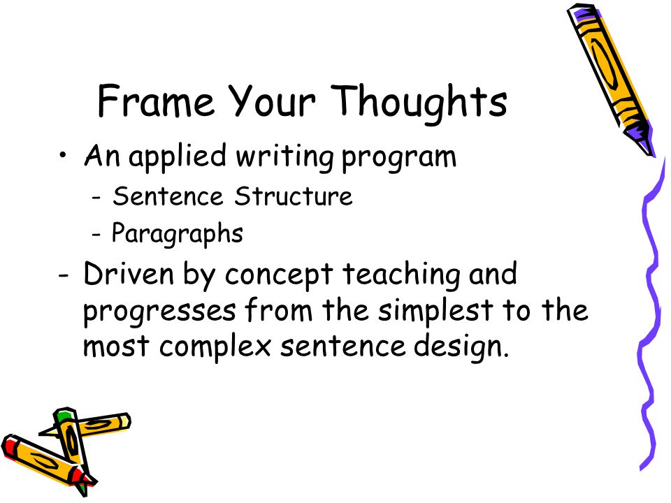 Frame Your Thoughts An applied writing program -Sentence Structure -Paragraphs -Driven by concept teaching and progresses from the simplest to the most complex sentence design.