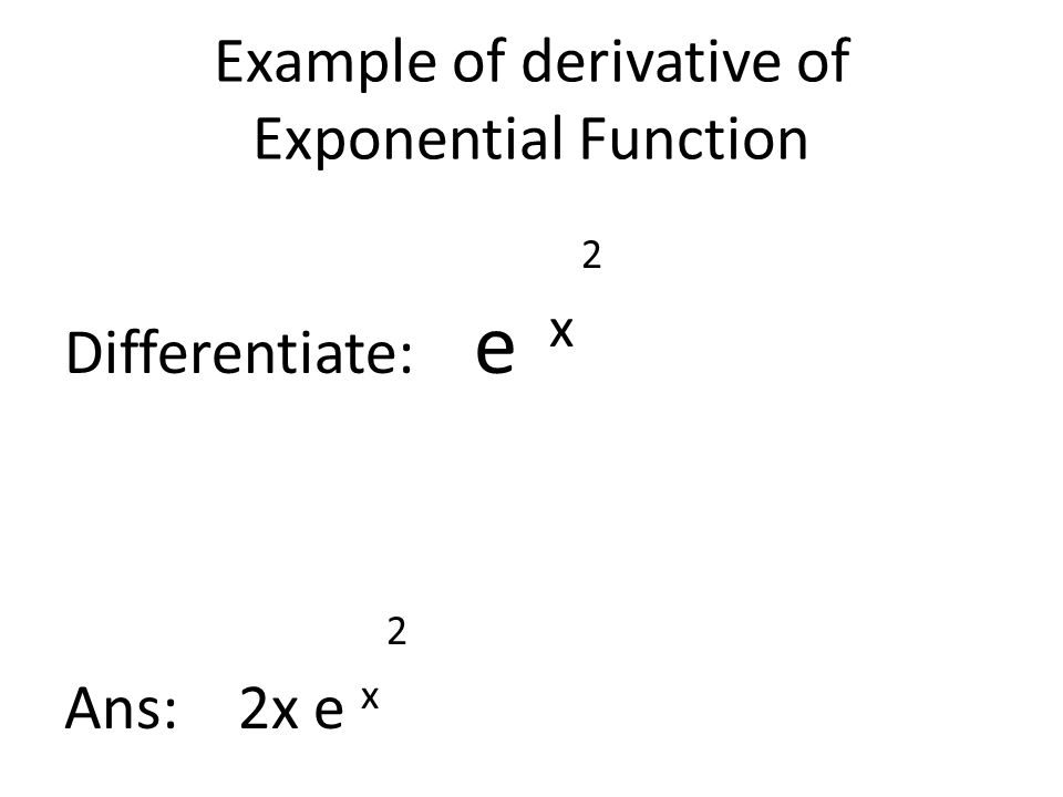 Example of derivative of Exponential Function 2 Differentiate: e x 2 Ans: 2x e x