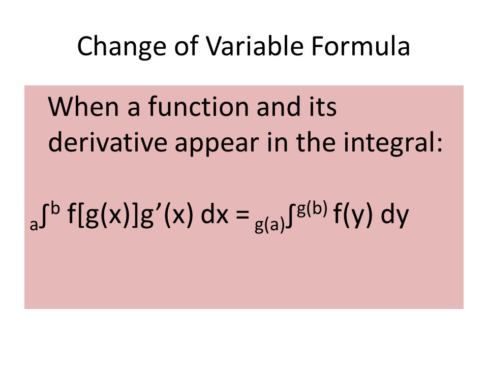 When a function and its derivative appear in the integral: a ∫ b f[g(x)]g'(x) dx = g(a) ∫ g(b) f(y) dy