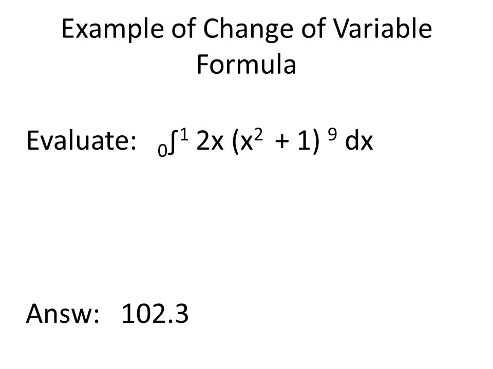Example of Change of Variable Formula Evaluate: 0 ∫ 1 2x (x 2 + 1) 9 dx Answ: 102.3
