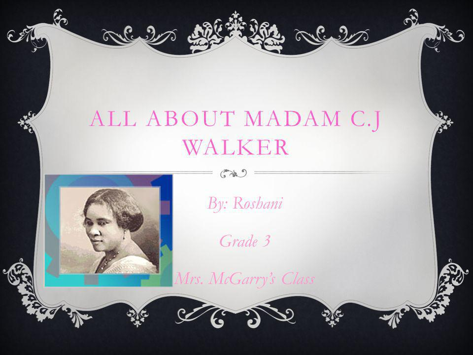 ALL ABOUT MADAM C.J WALKER By: Roshani Grade 3 Mrs. McGarry's Class