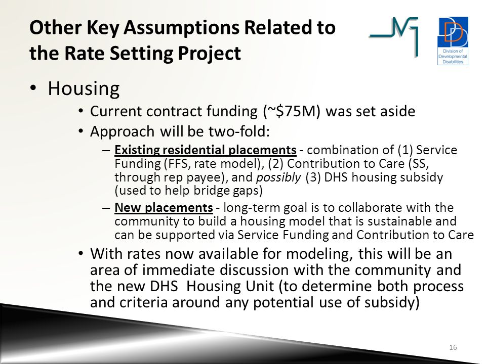 Other Key Assumptions Related to the Rate Setting Project Housing Current contract funding (~$75M) was set aside Approach will be two-fold: – Existing