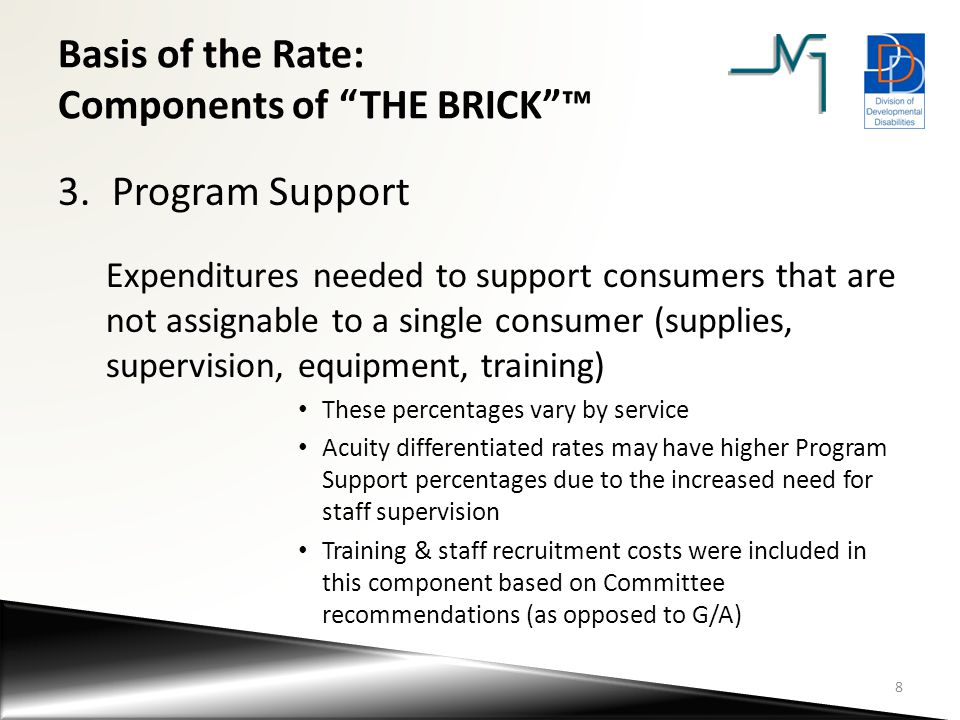 Basis of the Rate: Components of THE BRICK ™ 4.General and Administrative (G/A) – Costs of doing business that are common across all industries (Legal and Accounting, Administrative salaries, etc.) – G/A is calculated as a percentage of the cumulative total of Direct Care Staff Wage, Employment Related Expenditures and Program Support An analysis of the current DDD provider inventory indicates that, on average, G/A is being applied at 10.5% In most federal programs, G/A is typically applied in the 10% range Based on input from the Advisory Committees and other stakeholders, JVGA recommends a 12% G/A factor in the rate structure.