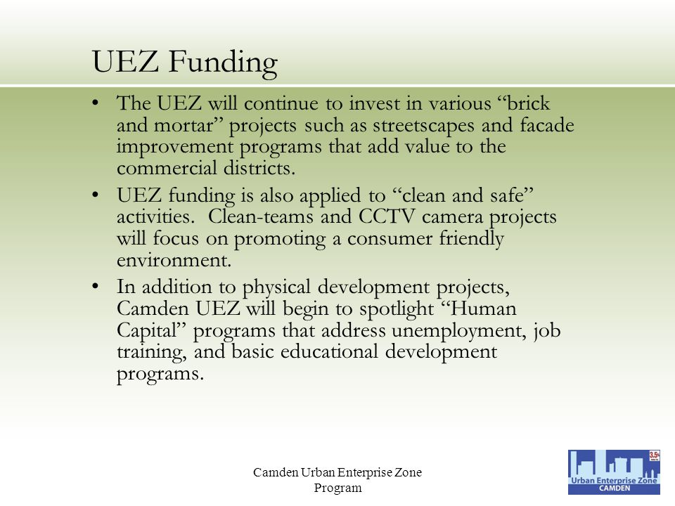 Camden Urban Enterprise Zone Program UEZ Funding The UEZ will continue to invest in various brick and mortar projects such as streetscapes and facade improvement programs that add value to the commercial districts.