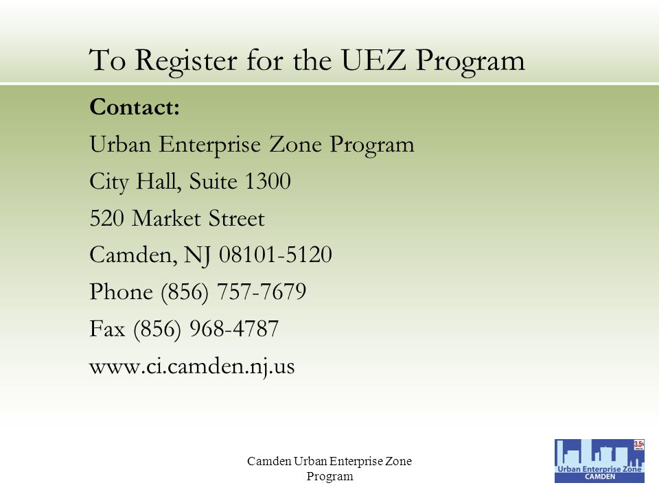 Camden Urban Enterprise Zone Program To Register for the UEZ Program Contact: Urban Enterprise Zone Program City Hall, Suite 1300 520 Market Street Camden, NJ 08101-5120 Phone (856) 757-7679 Fax (856) 968-4787 www.ci.camden.nj.us