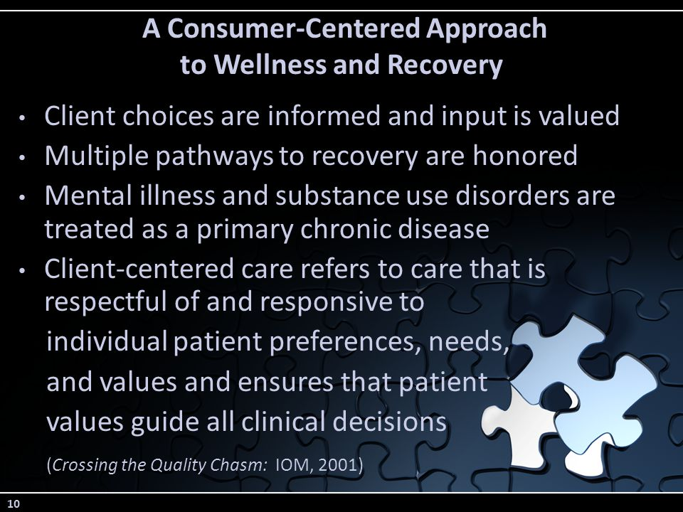 10 A Consumer-Centered Approach to Wellness and Recovery Client choices are informed and input is valued Multiple pathways to recovery are honored Mental illness and substance use disorders are treated as a primary chronic disease Client-centered care refers to care that is respectful of and responsive to individual patient preferences, needs, and values and ensures that patient values guide all clinical decisions (Crossing the Quality Chasm: IOM, 2001)