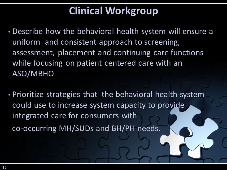 15 Clinical Workgroup Describe how the behavioral health system will ensure a uniform and consistent approach to screening, assessment, placement and continuing care functions while focusing on patient centered care with an ASO/MBHO Prioritize strategies that the behavioral health system could use to increase system capacity to provide integrated care for consumers with co-occurring MH/SUDs and BH/PH needs.