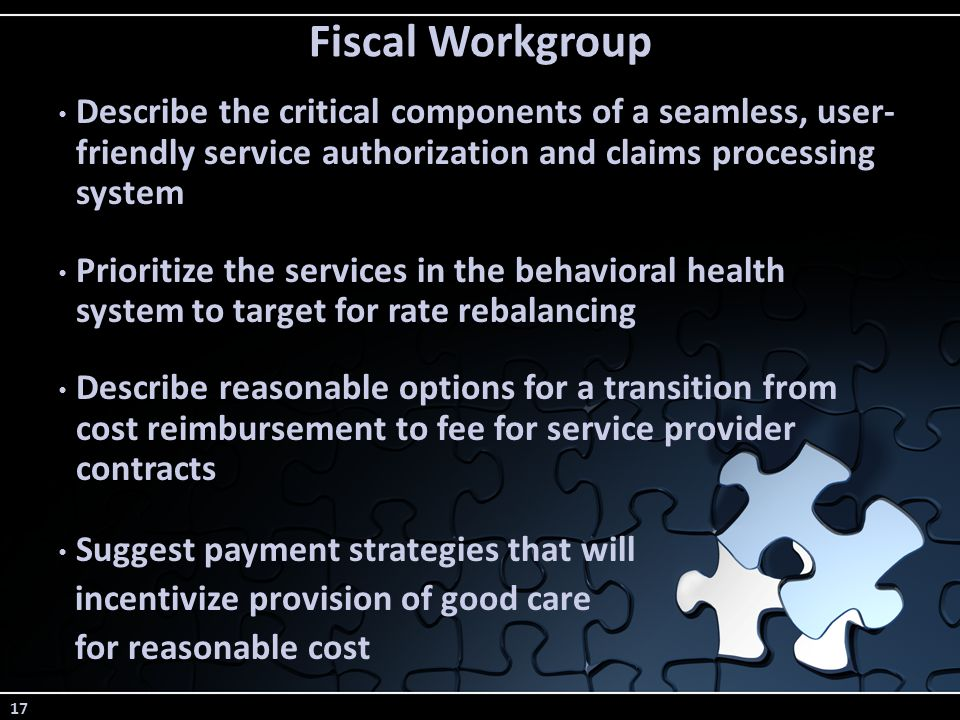 17 Fiscal Workgroup Describe the critical components of a seamless, user- friendly service authorization and claims processing system Prioritize the services in the behavioral health system to target for rate rebalancing Describe reasonable options for a transition from cost reimbursement to fee for service provider contracts Suggest payment strategies that will incentivize provision of good care for reasonable cost