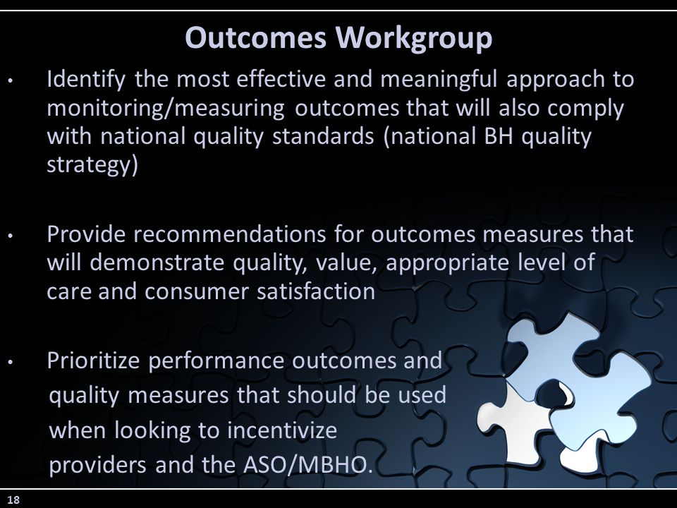 18 Outcomes Workgroup Identify the most effective and meaningful approach to monitoring/measuring outcomes that will also comply with national quality standards (national BH quality strategy) Provide recommendations for outcomes measures that will demonstrate quality, value, appropriate level of care and consumer satisfaction Prioritize performance outcomes and quality measures that should be used when looking to incentivize providers and the ASO/MBHO.