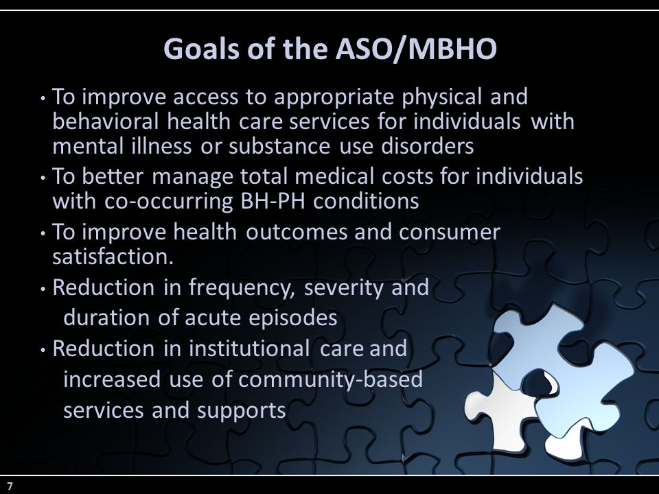 7 Goals of the ASO/MBHO To improve access to appropriate physical and behavioral health care services for individuals with mental illness or substance use disorders To better manage total medical costs for individuals with co-occurring BH-PH conditions To improve health outcomes and consumer satisfaction.